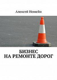 Алексей Номейн -Бизнес наремонте дорог