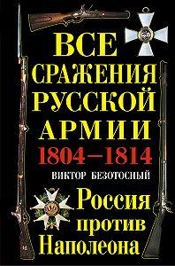 Виктор Безотосный -Все сражения русской армии 1804-1814. Россия против Наполеона