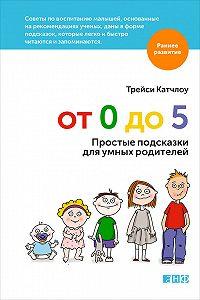 Трейси Катчлоу -От 0 до 5. Простые подсказки для умных родителей