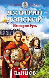 Михаил Ланцов -Дмитрий Донской. Империя Русь