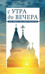 Мария Дубровина -С утра до вечера. Как жить по-христиански