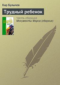 Кир Булычев -Трудный ребенок