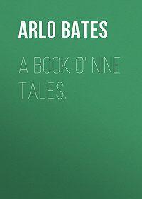 Arlo Bates -A Book o' Nine Tales.