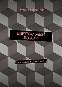 Наталия Пименова -Виртуальный пожар. Повесть вписьмах. Часть2