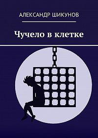 Александр Шикунов -Чучело вклетке