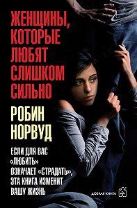 Робин Норвуд - Женщины, которые любят слишком сильно. Если для вас «любить» означает «страдать», эта книга изменит вашу жизнь