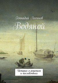 Геннадий Логинов -Водяной. История орешениях ипоследствиях