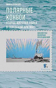 Н. А. Кузнецов -Полярные конвои. Вторая мировая война в Советской Арктике