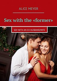 Alice Meyer -Sex with the «former». Sexwith an ex-husband/wife