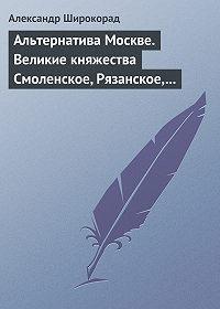 Александр Широкорад -Альтернатива Москве. Великие княжества Смоленское, Рязанское, Тверское