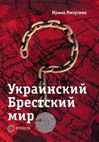 Ирина Михутина -Украинский Брестский мир