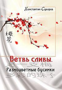Константин Суворов -Ветвь сливы. Разноцветные бусинки (сборник)