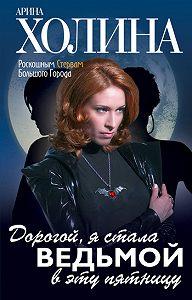 Арина Холина - Дорогой, я стала ведьмой в эту пятницу!