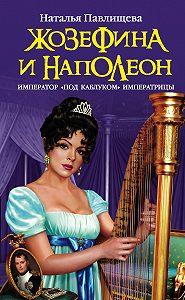 Наталья Павлищева -Жозефина и Наполеон. Император «под каблуком» Императрицы