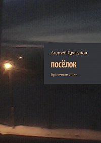 Андрей Драгунов -посёлок. будничные стихи