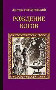 Дмитрий Мережковский -Рождение богов (сборник)