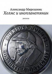 Александр Мирошник -Холмс иинопланетянин. Рассказы