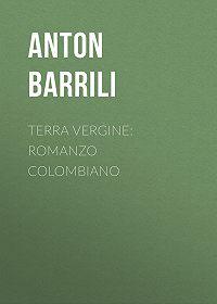 Anton Barrili -Terra vergine: romanzo colombiano