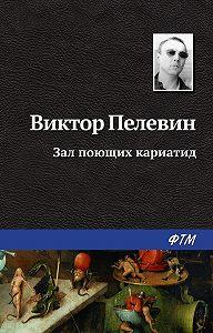 Виктор Пелевин -Зал поющих кариатид