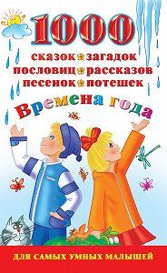В. Г. Дмитриева - 1000 сказок, загадок, пословиц, рассказов, песенок, потешек. Времена года