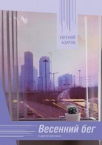 Евгений Азаров -Весенний бег. И другие рассказы