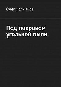 Олег Колмаков -Под покровом угольнойпыли
