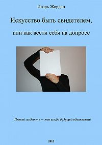 Игорь Жордан -Искусство быть свидетелем, или как вести себя на допросе