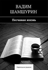 Вадим Шамшурин -Песчаная жизнь (сборник)