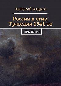 Григорий Жадько - Россия вогне. Трагедия 1941-го
