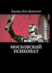 Эдуард Диа Диникин -Московский психопат