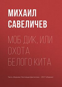 Михаил Савеличев -Моб Дик, или Охота Белого кита