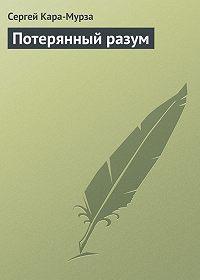Сергей Кара-Мурза -Потерянный разум