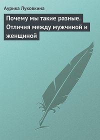 Аурика Луковкина -Почему мы такие разные. Отличия между мужчиной и женщиной