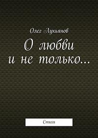Олег Лукьянов - Олюбви инетолько…