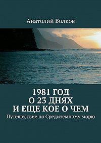 Анатолий Волков - 1981год. О23днях иеще кое очем. Путешествие поСредиземномуморю