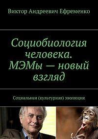Виктор Ефременко -Социобиология человека. МЭМы– новый взгляд. Социальная (культурная) эволюция