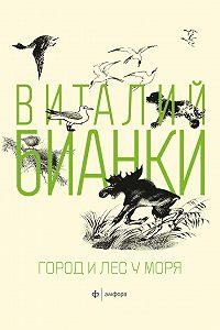 Виталий Бианки -Город и лес у моря (сборник)