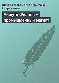 Юлия Петрова, Елена Борисовна Спиридонова - Аншутц Филипп – промышленный магнат