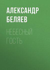 Александр Беляев -Небесный гость