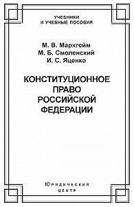 Михаил Смоленский, Иван Яценко, Марина Мархгейм - Конституционное право Российской Федерации