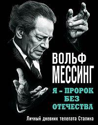 Вольф Мессинг -Я – пророк без Отечества. Личный дневник телепата Сталина