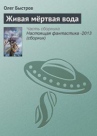 Олег Быстров - Живая мёртвая вода