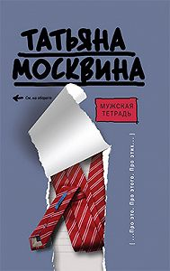 Татьяна Владимировна Москвина -Мужская тетрадь