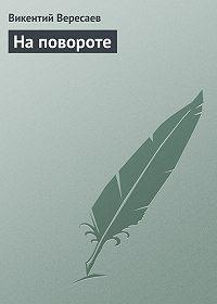 Викентий Вересаев -На повороте