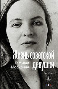 Татьяна Москвина - Жизнь советской девушки
