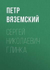 Петр Андреевич Вяземский -Сергей Николаевич Глинка