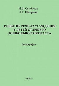 Н. В. Семёнова, Л. Г. Шадрина - Развитие речи-рассуждения у детей старшего дошкольного возраста