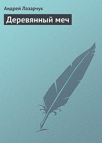 Андрей Лазарчук -Деревянный меч