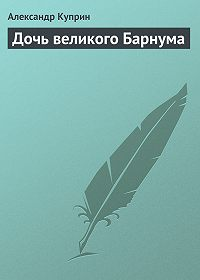 Александр Куприн - Дочь великого Барнума