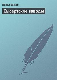 Павел Бажов - Сысертские заводы